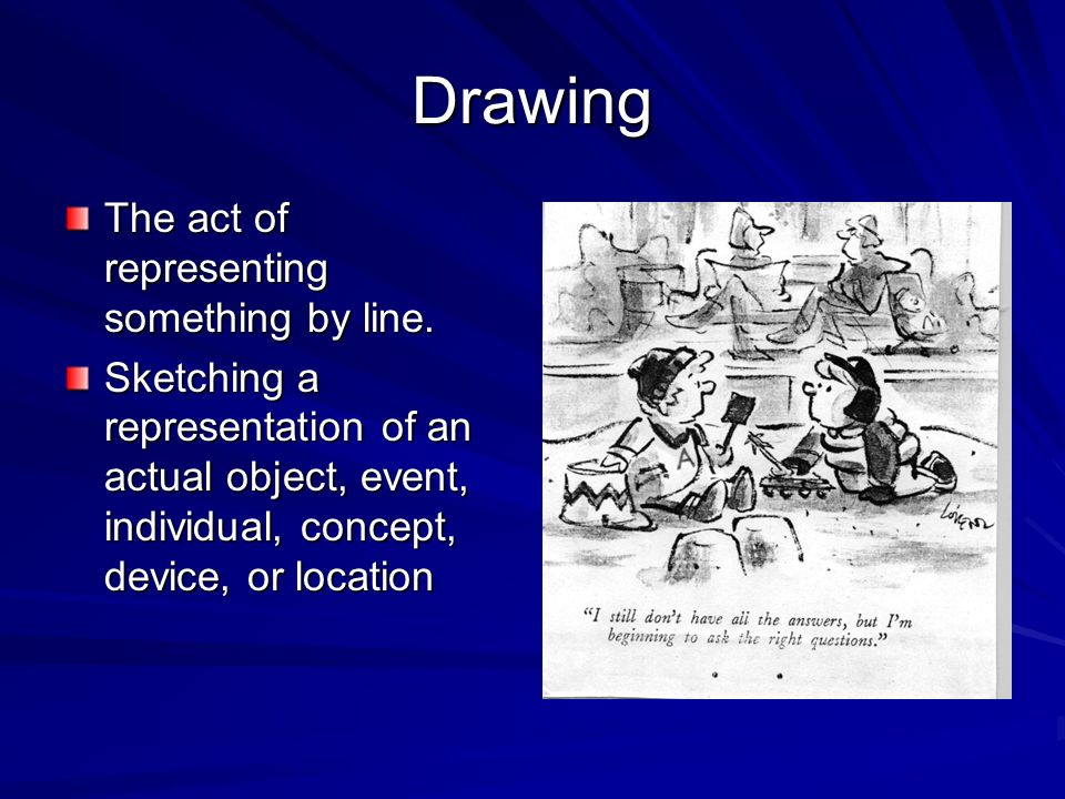 Drawing The act of representing something by line.