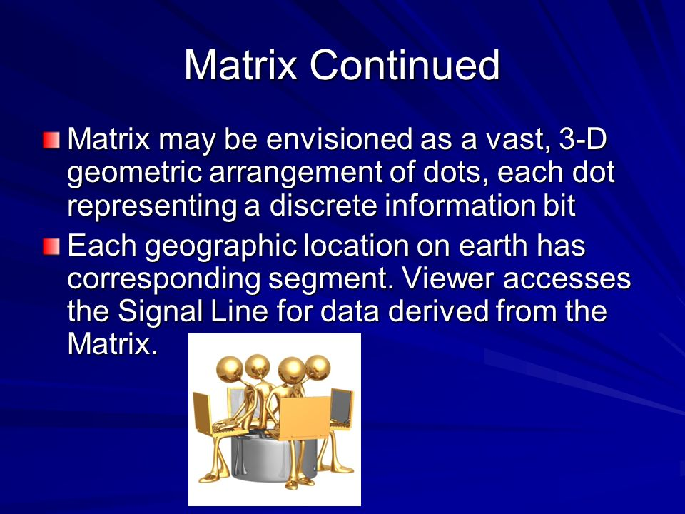 Matrix Continued Matrix may be envisioned as a vast, 3-D geometric arrangement of dots, each dot representing a discrete information bit.