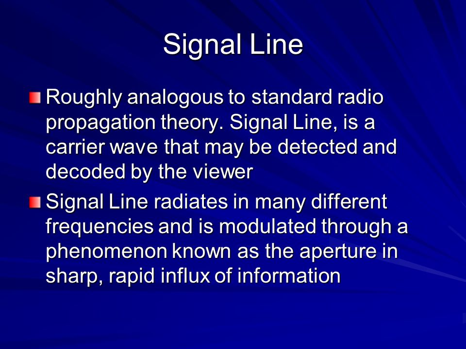 Signal Line Roughly analogous to standard radio propagation theory. Signal Line, is a carrier wave that may be detected and decoded by the viewer.