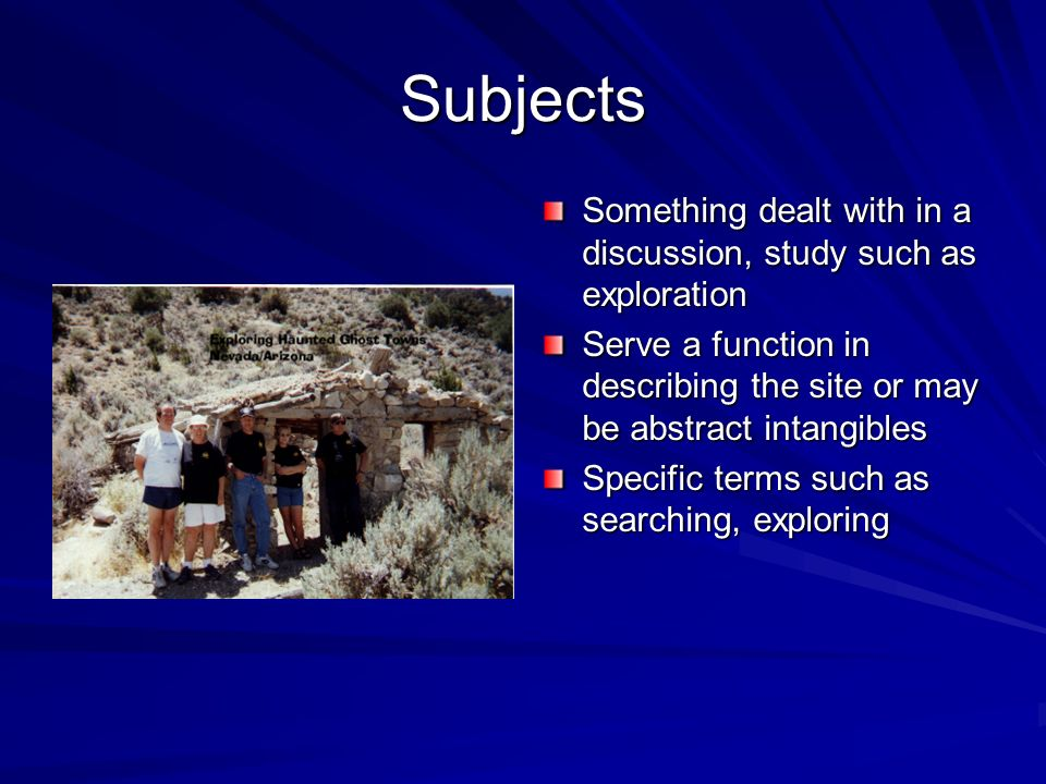 Subjects Something dealt with in a discussion, study such as exploration. Serve a function in describing the site or may be abstract intangibles.
