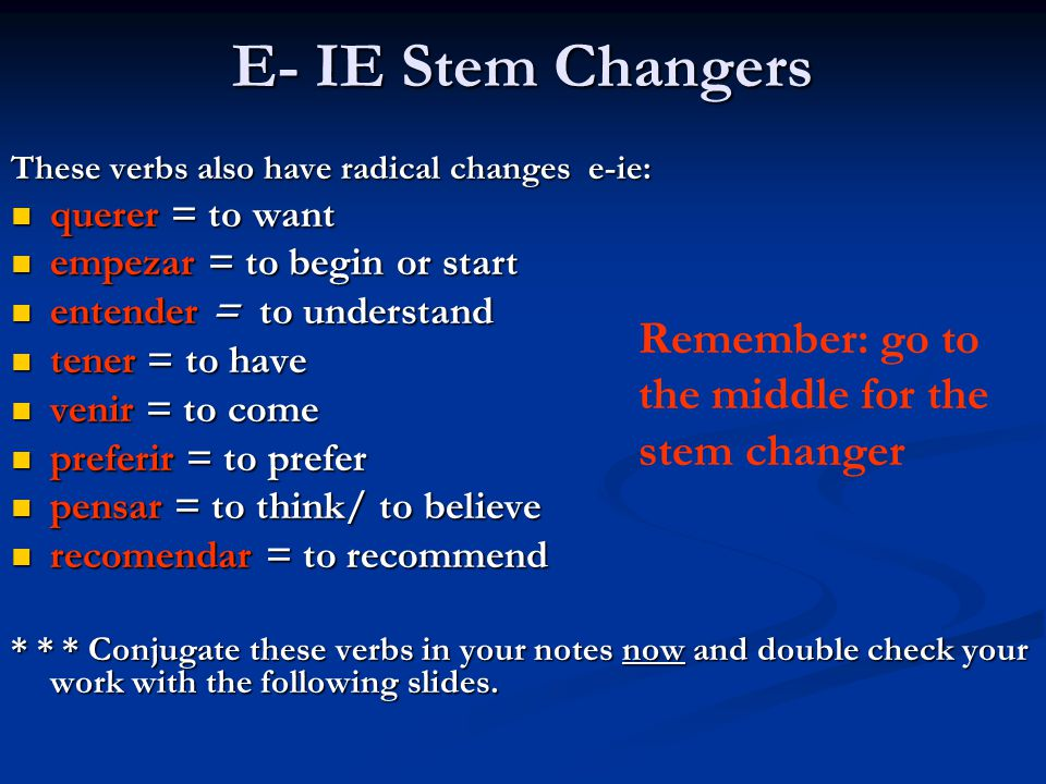 E- IE Stem Changers Remember: go to the middle for the stem changer