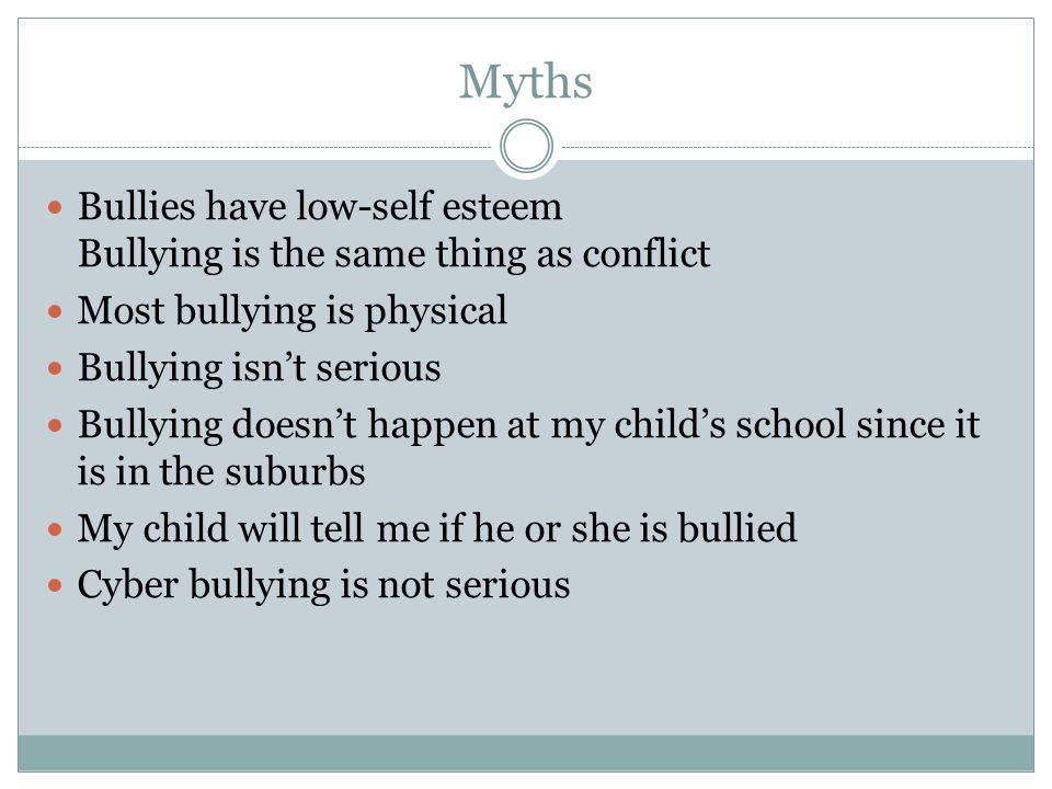 MythsBullies have low-self esteem Bullying is the same thing as conflict. Most bullying is physical.