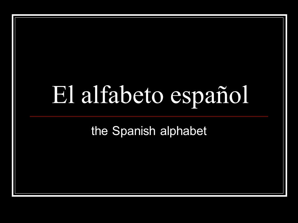 El alfabeto español the Spanish alphabet