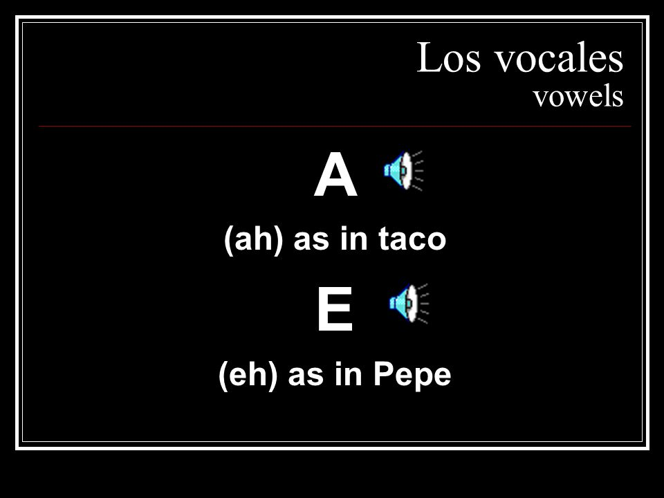 Los vocales vowels A (ah) as in taco E (eh) as in Pepe