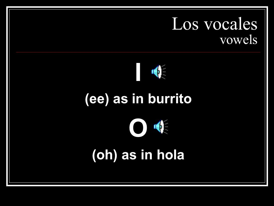Los vocales vowels I (ee) as in burrito O (oh) as in hola