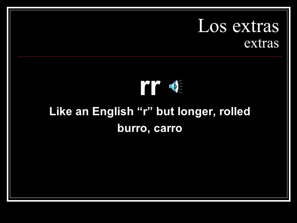 Like an English r but longer, rolled