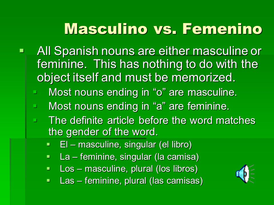 Masculino vs. Femenino All Spanish nouns are either masculine or feminine. This has nothing to do with the object itself and must be memorized.