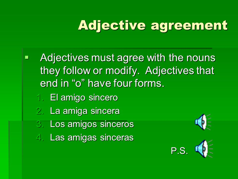 Adjective agreement Adjectives must agree with the nouns they follow or modify. Adjectives that end in o have four forms.