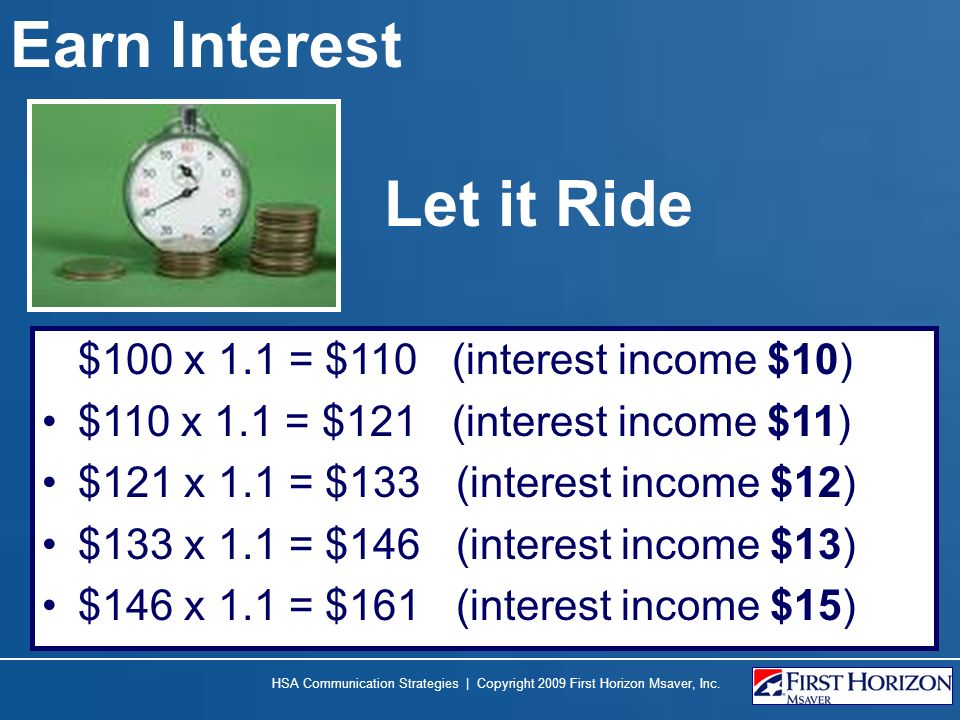 Earn Interest Let it Ride $100 x 1.1 = $110 (interest income $10)