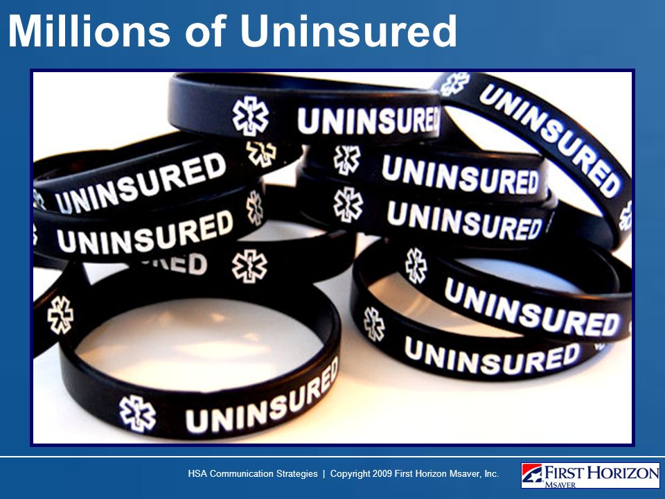 Millions of Uninsured HSA Communication Strategies | Copyright 2009 First Horizon Msaver, Inc.