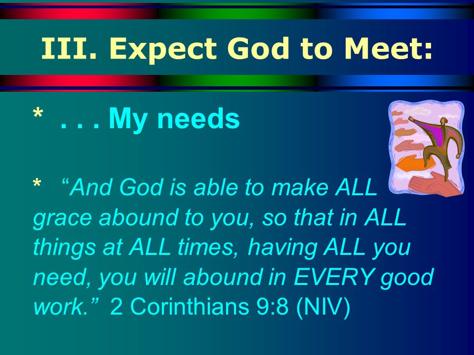 III. Expect God to Meet: * . . . My needs
