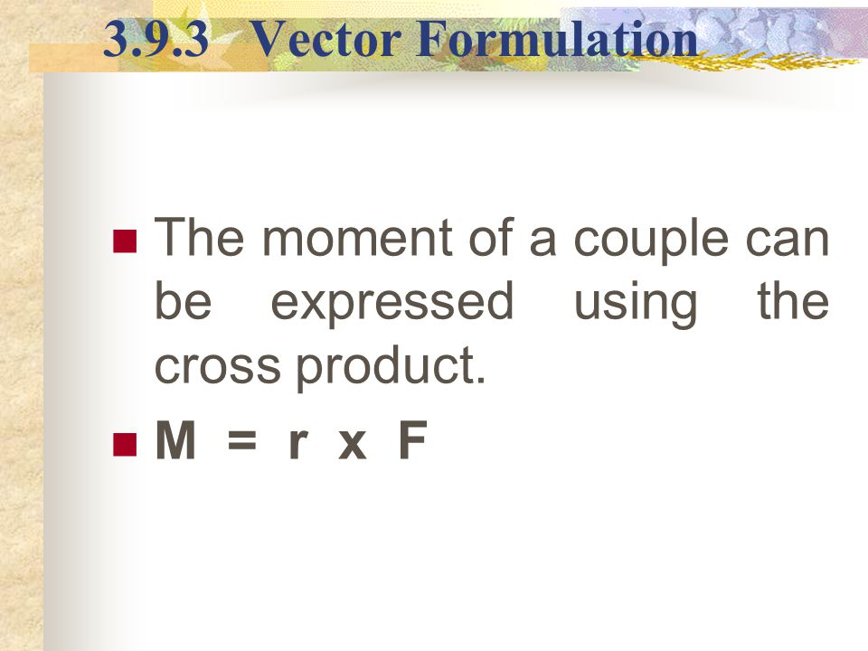 3.9.3 Vector Formulation The moment of a couple can be expressed using the cross product. M = r x F.