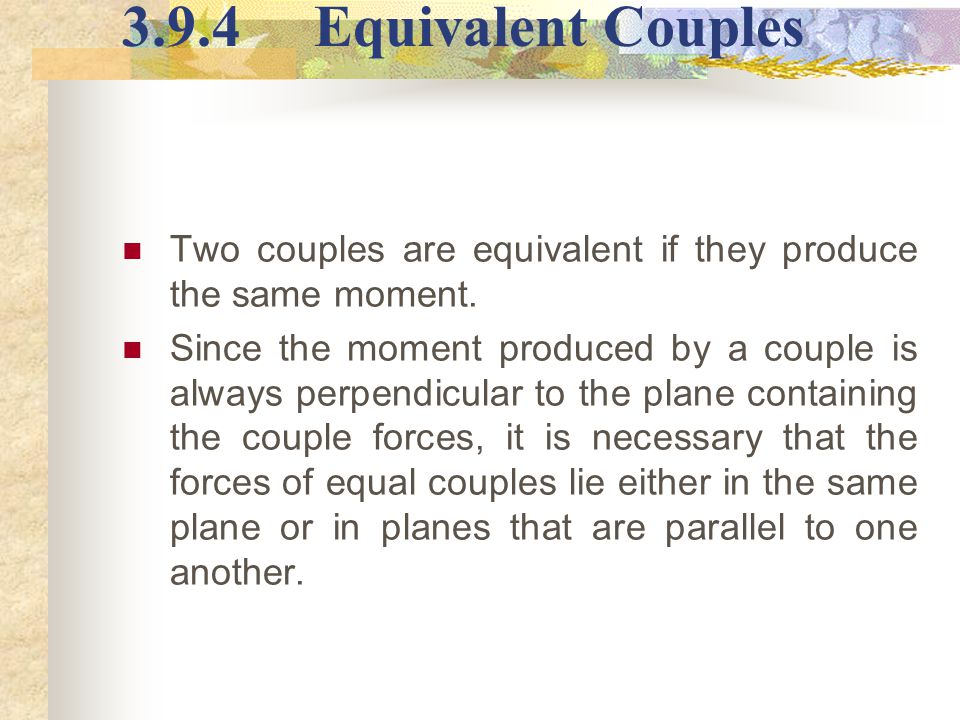 3.9.4 Equivalent Couples Two couples are equivalent if they produce the same moment.