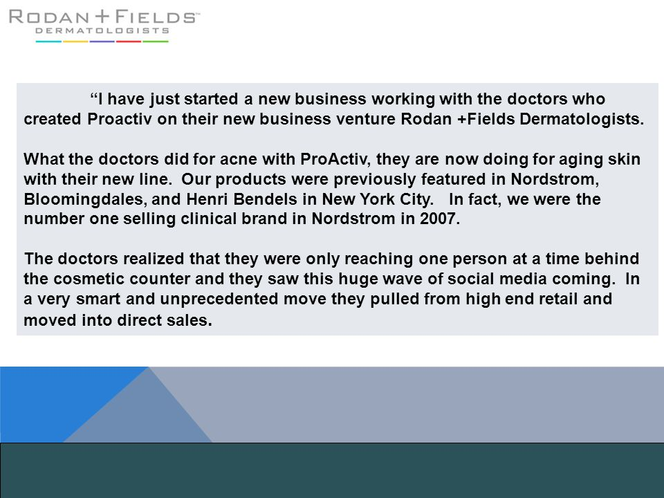 I have just started a new business working with the doctors who created Proactiv on their new business venture Rodan +Fields Dermatologists.