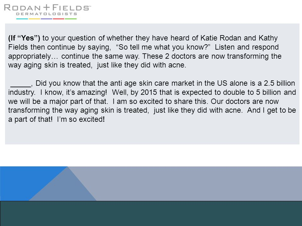 (If Yes ) to your question of whether they have heard of Katie Rodan and Kathy Fields then continue by saying, So tell me what you know Listen and respond appropriately… continue the same way. These 2 doctors are now transforming the way aging skin is treated, just like they did with acne.