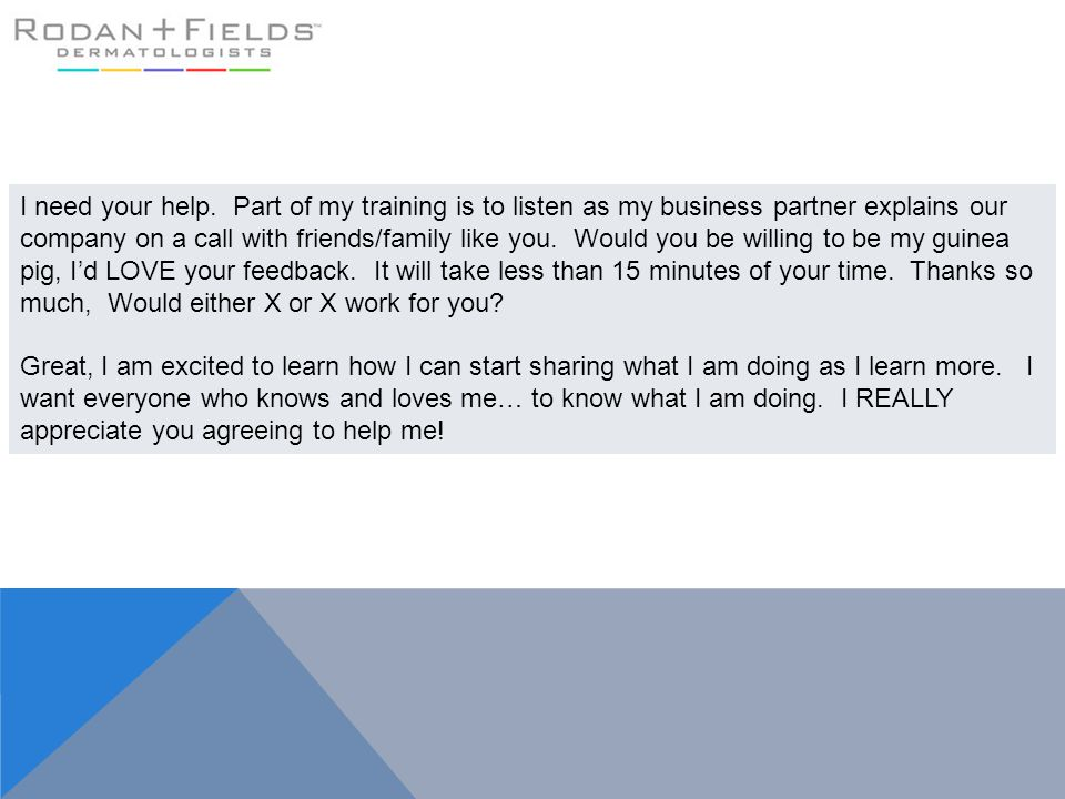 I need your help. Part of my training is to listen as my business partner explains our company on a call with friends/family like you. Would you be willing to be my guinea pig, I'd LOVE your feedback. It will take less than 15 minutes of your time. Thanks so much, Would either X or X work for you
