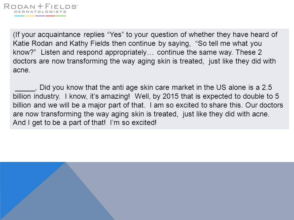 (If your acquaintance replies Yes to your question of whether they have heard of Katie Rodan and Kathy Fields then continue by saying, So tell me what you know Listen and respond appropriately… continue the same way. These 2 doctors are now transforming the way aging skin is treated, just like they did with acne.