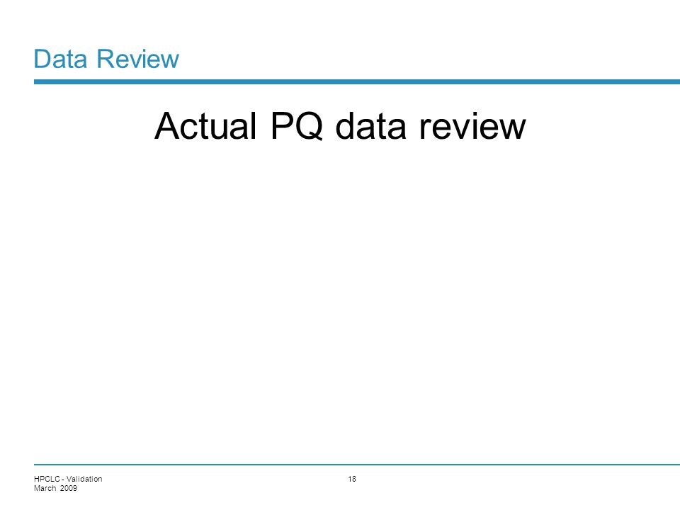 Data Review Actual PQ data review HPCLC - Validation March 2009