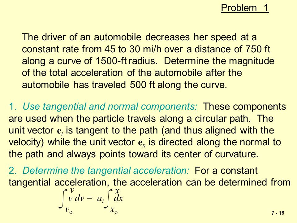 Problem 1 The driver of an automobile decreases her speed at a. constant rate from 45 to 30 mi/h over a distance of 750 ft.