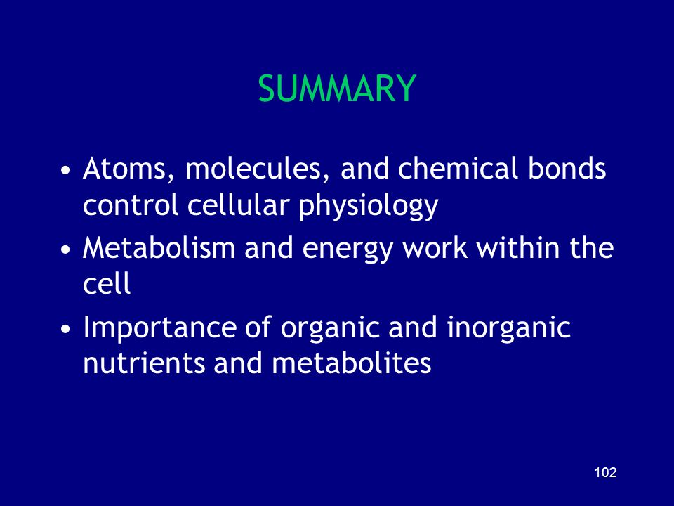 SUMMARY Atoms, molecules, and chemical bonds control cellular physiology. Metabolism and energy work within the cell.