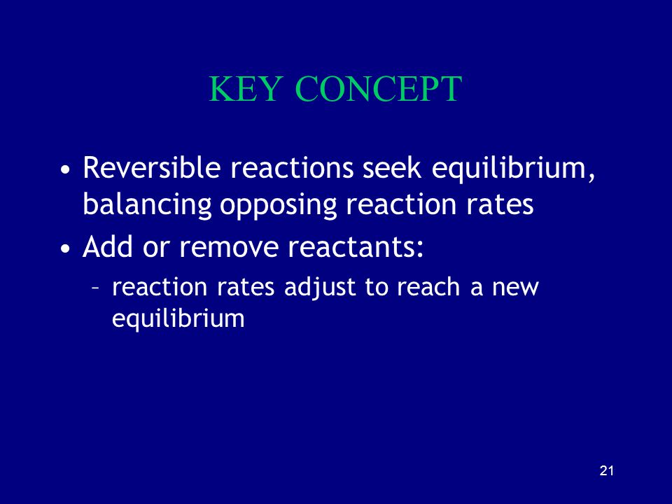 KEY CONCEPT Reversible reactions seek equilibrium, balancing opposing reaction rates. Add or remove reactants:
