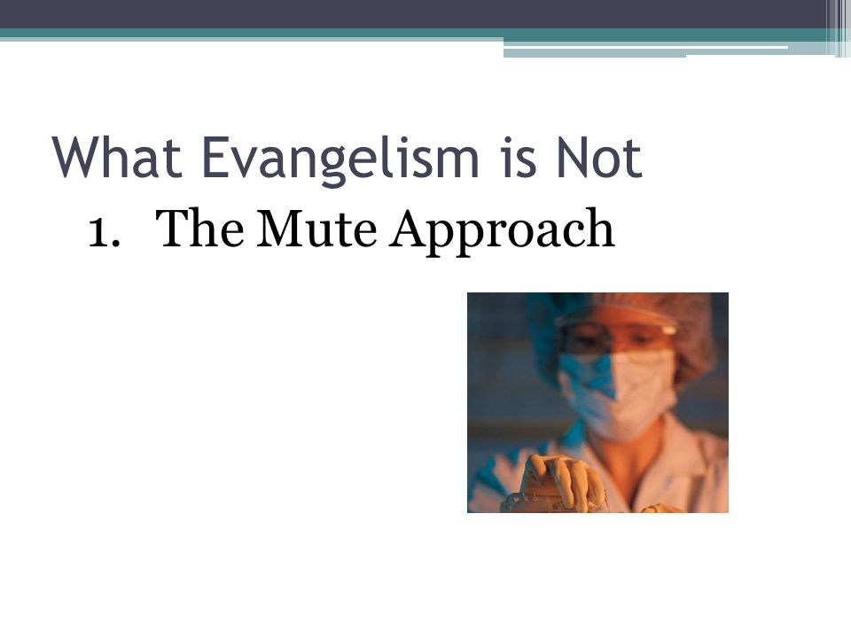 What Evangelism is Not The Mute Approach