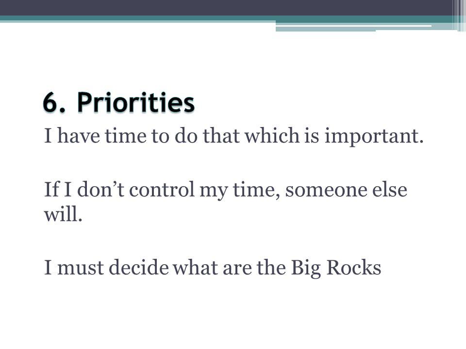 6. Priorities I have time to do that which is important.