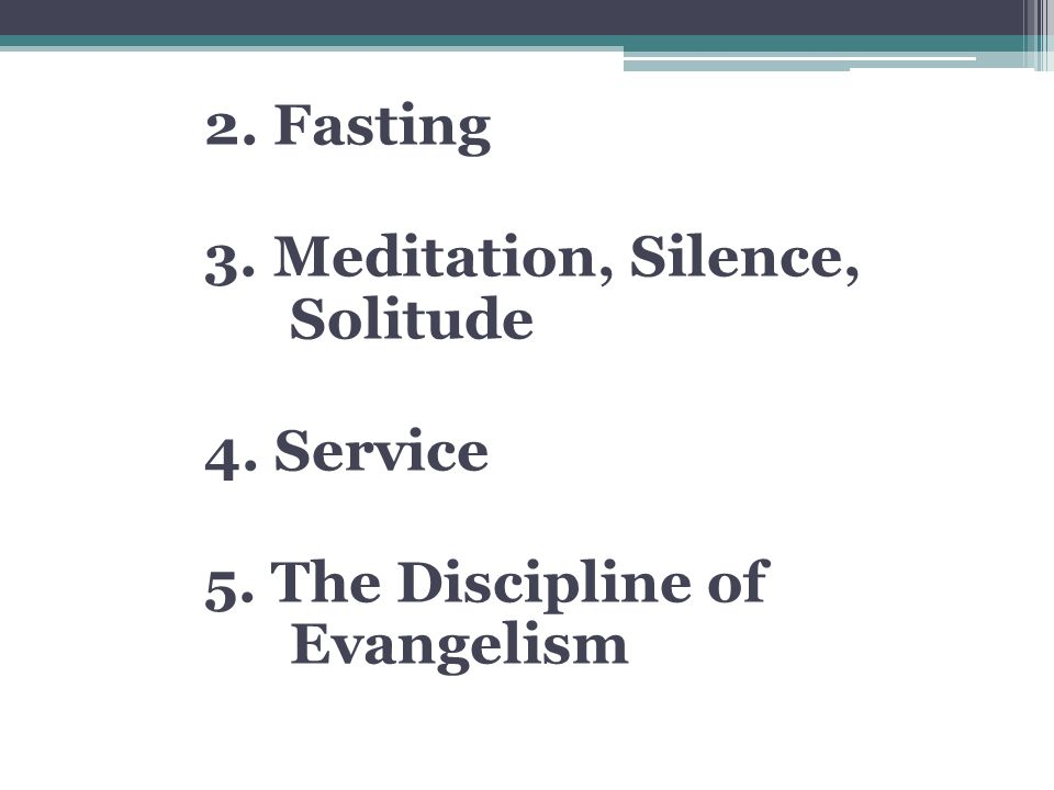 2. Fasting 3. Meditation, Silence, Solitude 4. Service 5. The Discipline of Evangelism