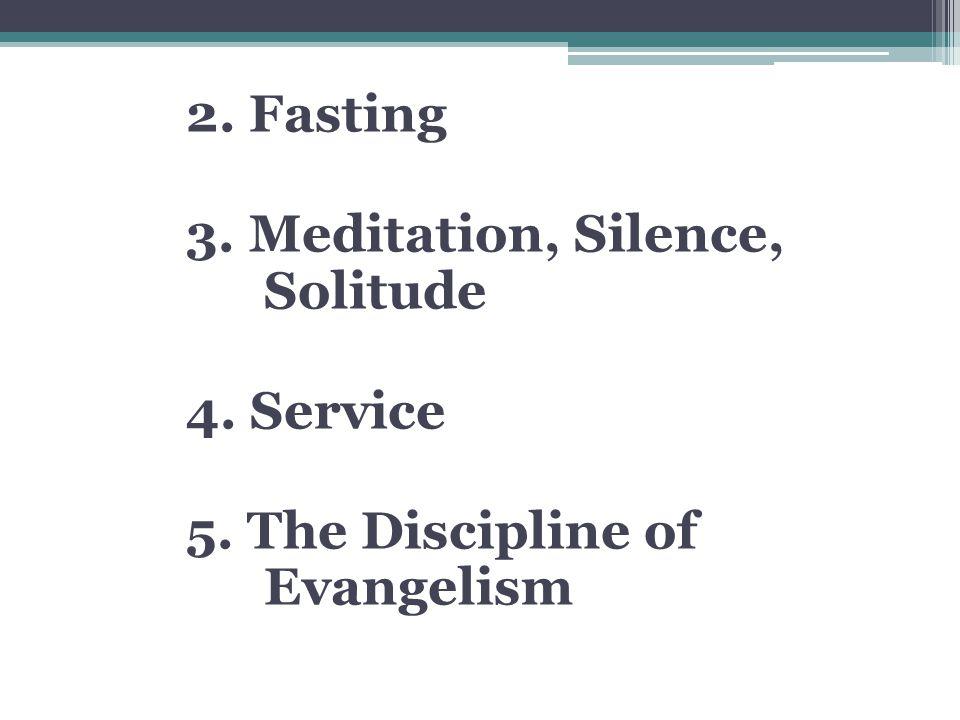 2. Fasting 3. Meditation, Silence, Solitude 4. Service 5. The Discipline of Evangelism