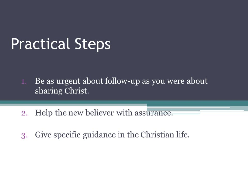 Practical Steps Be as urgent about follow-up as you were about sharing Christ. Help the new believer with assurance.