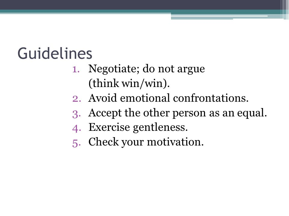Guidelines Negotiate; do not argue (think win/win).