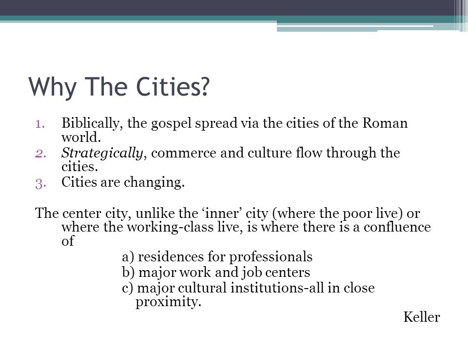 Why The Cities Biblically, the gospel spread via the cities of the Roman world. Strategically, commerce and culture flow through the cities.