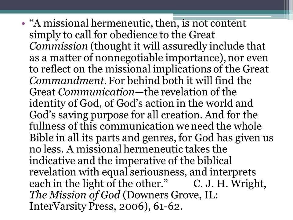 A missional hermeneutic, then, is not content simply to call for obedience to the Great Commission (thought it will assuredly include that as a matter of nonnegotiable importance), nor even to reflect on the missional implications of the Great Commandment.