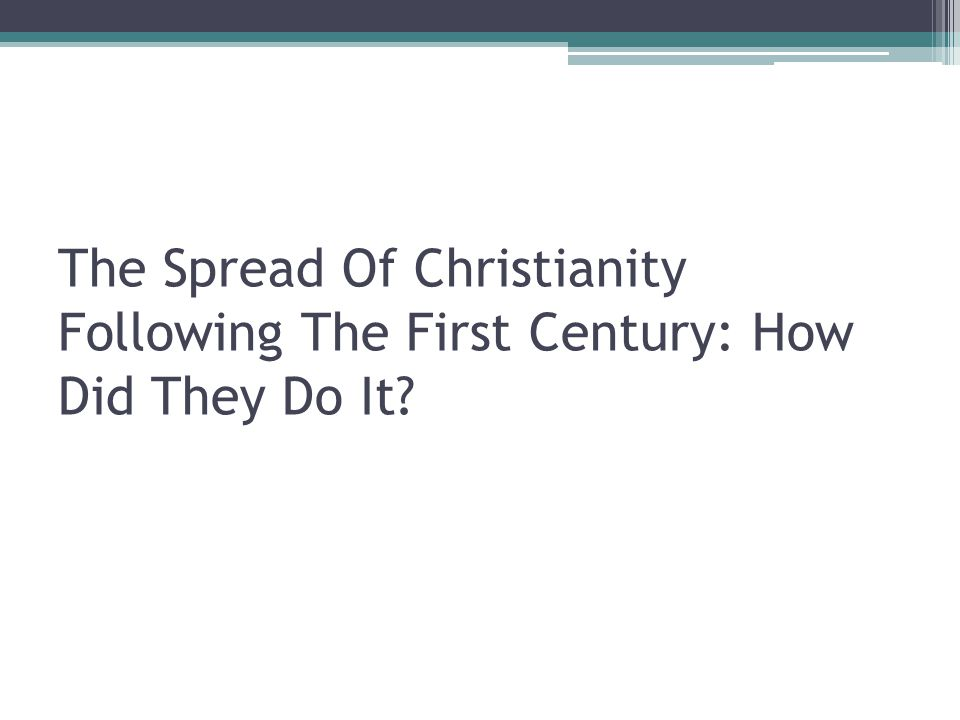The Spread Of Christianity Following The First Century: How Did They Do It