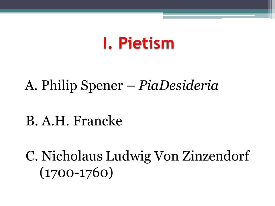 I. Pietism A. Philip Spener – PiaDesideria B. A.H. Francke