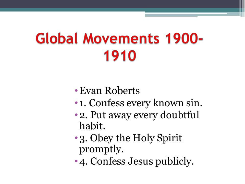 Global Movements Evan Roberts 1. Confess every known sin.