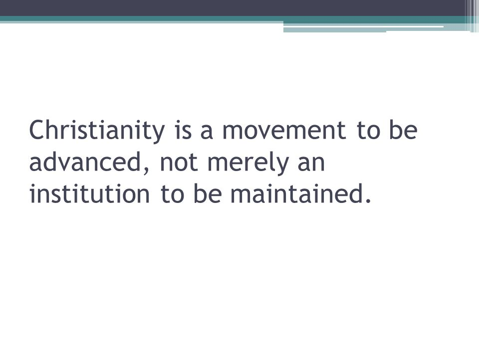 Christianity is a movement to be advanced, not merely an institution to be maintained.