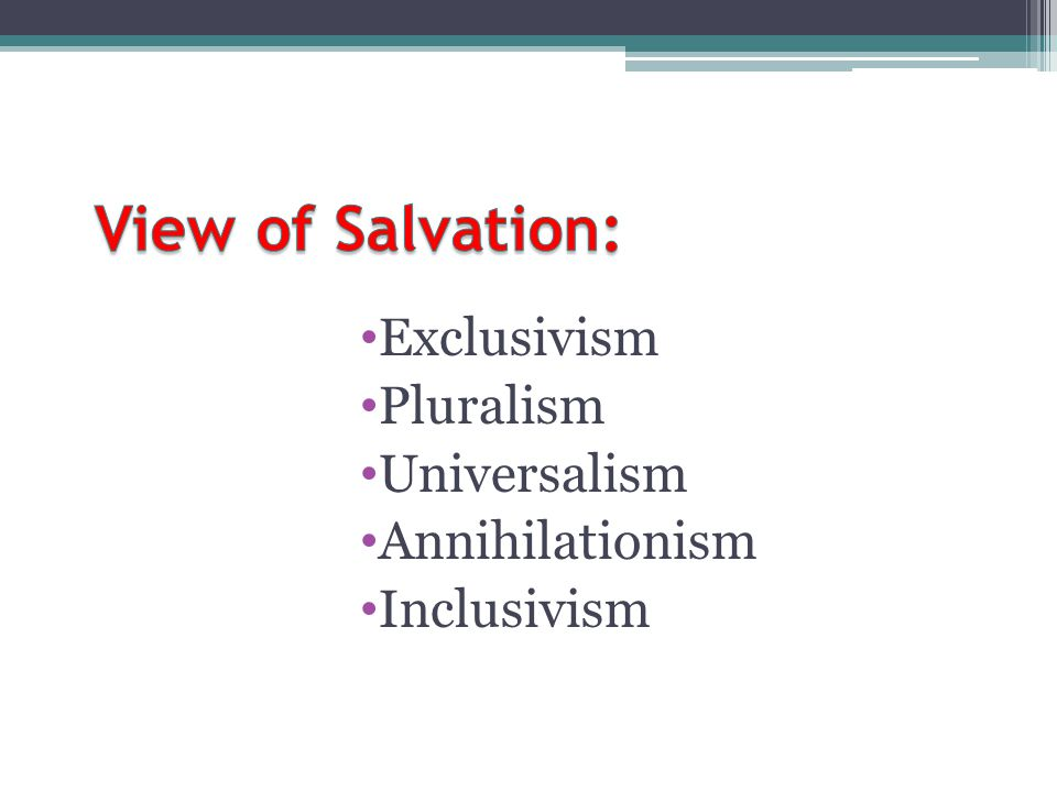 View of Salvation: Exclusivism Pluralism Universalism Annihilationism