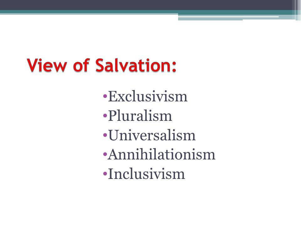 View of Salvation: Exclusivism Pluralism Universalism Annihilationism