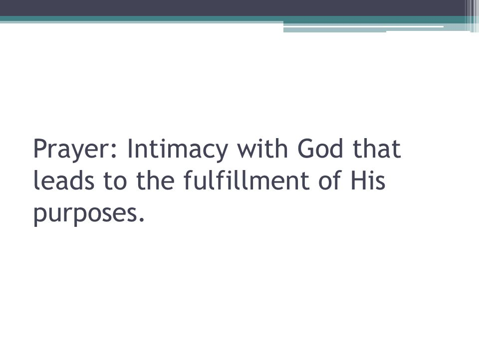 Prayer: Intimacy with God that leads to the fulfillment of His purposes.