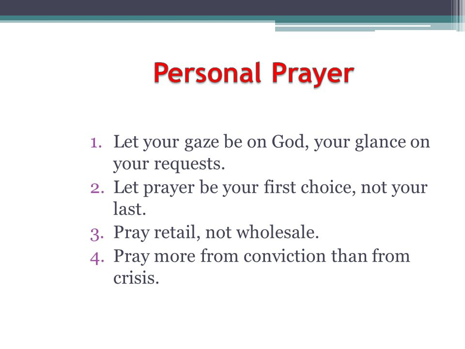 Personal Prayer Let your gaze be on God, your glance on your requests.