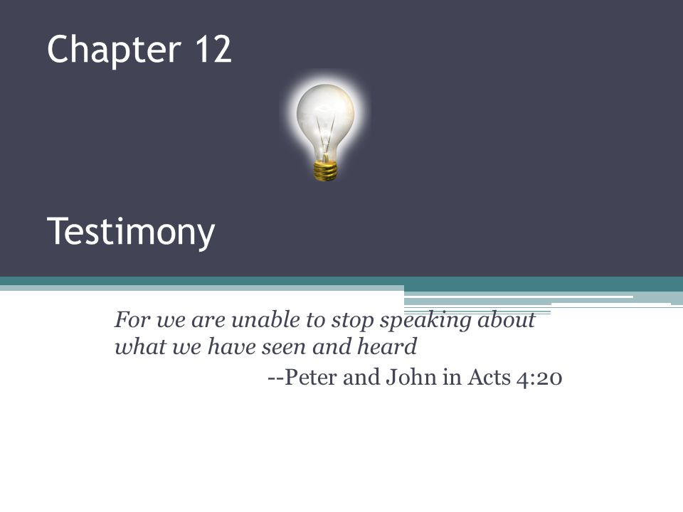 Chapter 12 Testimony For we are unable to stop speaking about what we have seen and heard.