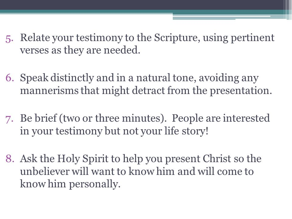 Relate your testimony to the Scripture, using pertinent verses as they are needed.