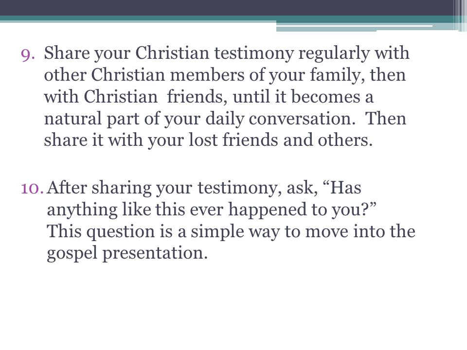 Share your Christian testimony regularly with other Christian members of your family, then with Christian friends, until it becomes a natural part of your daily conversation. Then share it with your lost friends and others.
