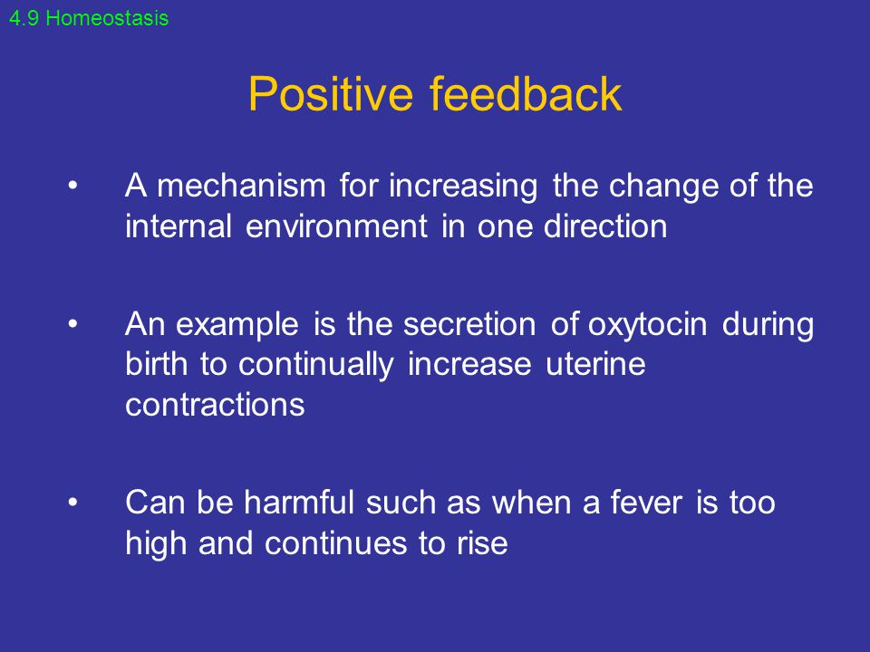 4.9 Homeostasis Positive feedback. A mechanism for increasing the change of the internal environment in one direction.