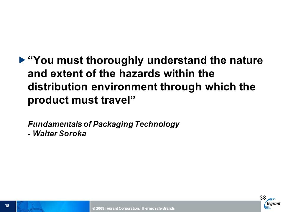 You must thoroughly understand the nature and extent of the hazards within the distribution environment through which the product must travel Fundamentals of Packaging Technology - Walter Soroka