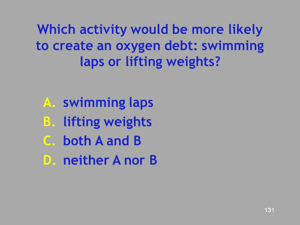 Which activity would be more likely to create an oxygen debt: swimming laps or lifting weights