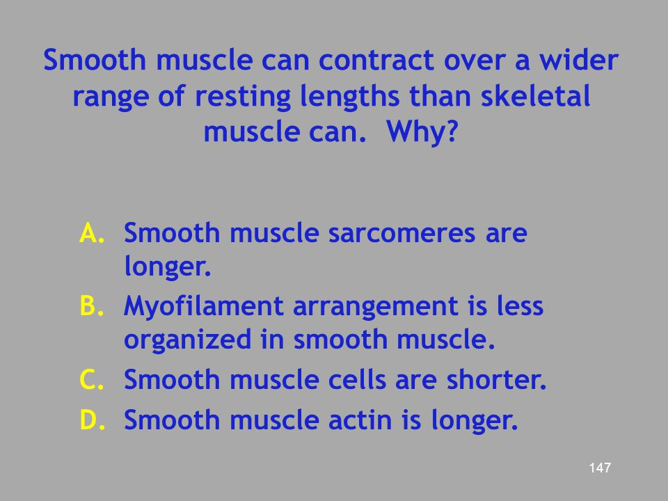Smooth muscle can contract over a wider range of resting lengths than skeletal muscle can. Why