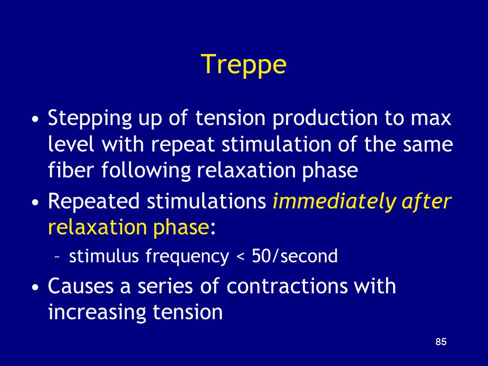 Treppe Stepping up of tension production to max level with repeat stimulation of the same fiber following relaxation phase.