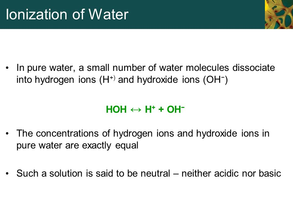 Ionization of Water In pure water, a small number of water molecules dissociate into hydrogen ions (H+) and hydroxide ions (OH−)
